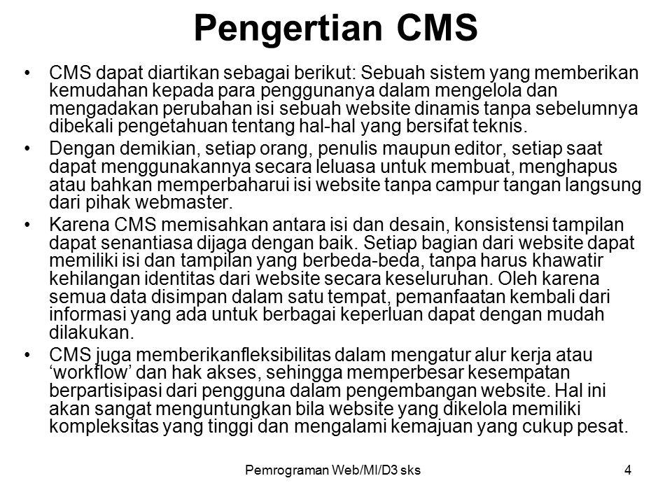Pemrograman Web/MI/D3 sks4 Pengertian CMS CMS dapat diartikan sebagai berikut: Sebuah sistem yang memberikan kemudahan kepada para penggunanya dalam mengelola dan mengadakan perubahan isi sebuah website dinamis tanpa sebelumnya dibekali pengetahuan tentang hal-hal yang bersifat teknis.