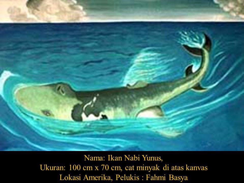 Nama: Ikan Nabi Yunus, Ukuran: 100 cm x 70 cm, cat minyak di atas kanvas Lokasi Amerika, Pelukis : Fahmi Basya