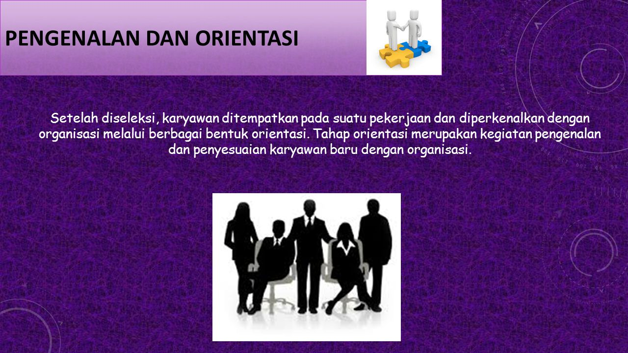 PENGENALAN DAN ORIENTASI Setelah diseleksi, karyawan ditempatkan pada suatu pekerjaan dan diperkenalkan dengan organisasi melalui berbagai bentuk orie