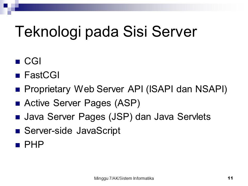 Minggu 7/AK/Sistem Informatika11 Teknologi pada Sisi Server CGI FastCGI Proprietary Web Server API (ISAPI dan NSAPI) Active Server Pages (ASP) Java Se
