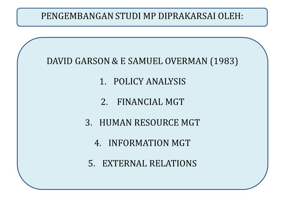 PENGEMBANGAN STUDI MP DIPRAKARSAI OLEH: DAVID GARSON & E SAMUEL OVERMAN (1983) 1.POLICY ANALYSIS 2. FINANCIAL MGT 3.HUMAN RESOURCE MGT 4.INFORMATION M