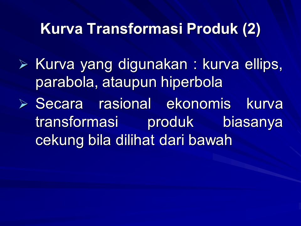 Kurva Transformasi Produk (2)  Kurva yang digunakan : kurva ellips, parabola, ataupun hiperbola  Secara rasional ekonomis kurva transformasi produk biasanya cekung bila dilihat dari bawah