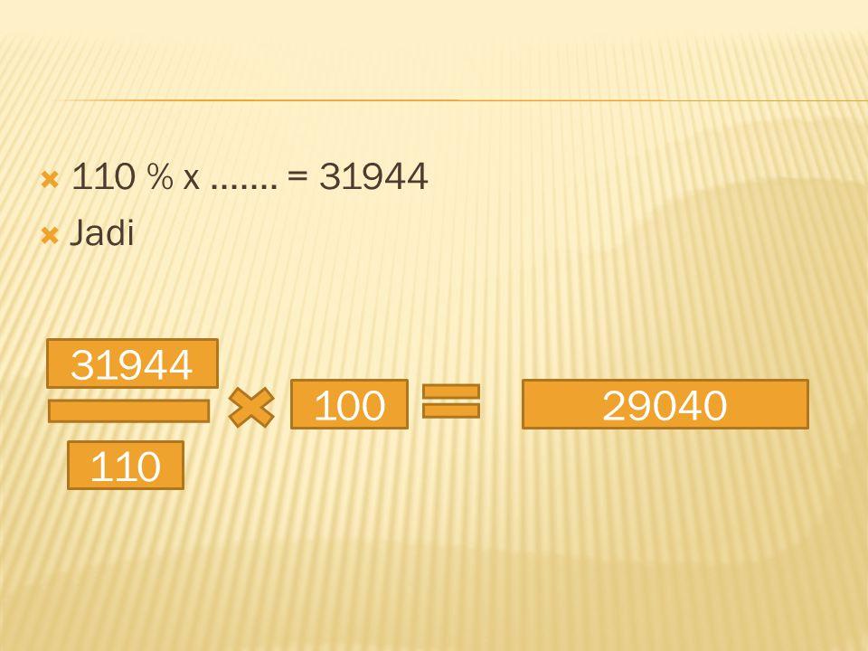  110 % x....... = 31944  Jadi 31944 110 10029040