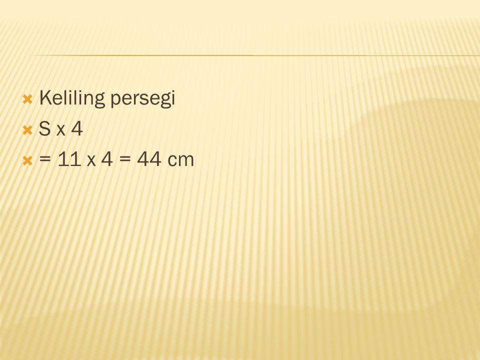  Keliling persegi  S x 4  = 11 x 4 = 44 cm