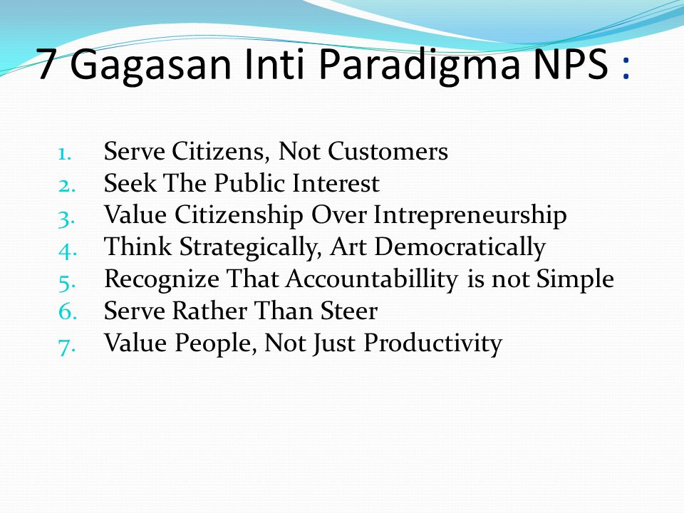 7 Gagasan Inti Paradigma NPS : 1. Serve Citizens, Not Customers 2. Seek The Public Interest 3. Value Citizenship Over Intrepreneurship 4. Think Strate