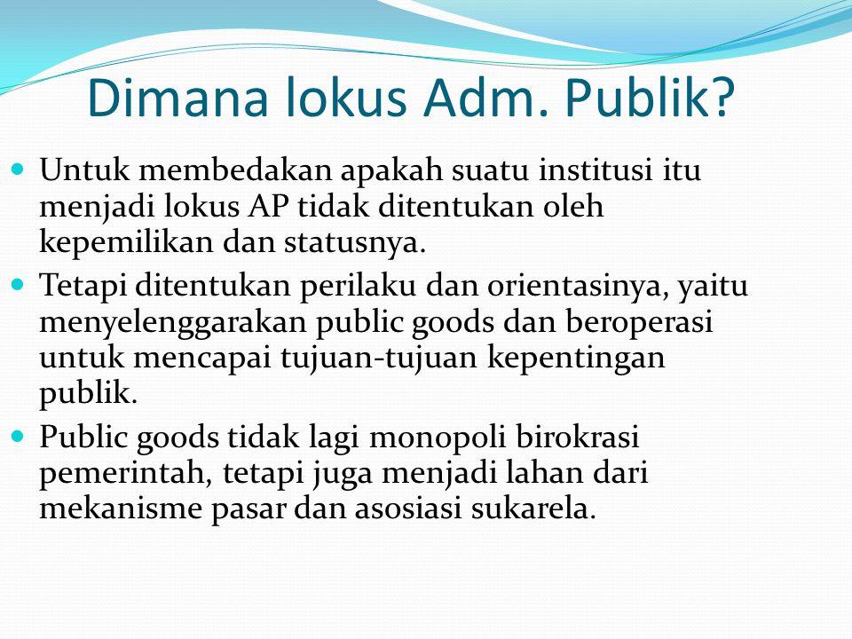 Dimana lokus Adm. Publik? Untuk membedakan apakah suatu institusi itu menjadi lokus AP tidak ditentukan oleh kepemilikan dan statusnya. Tetapi ditentu