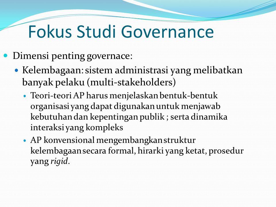 Fokus Studi Governance Dimensi penting governace: Kelembagaan: sistem administrasi yang melibatkan banyak pelaku (multi-stakeholders) Teori-teori AP h