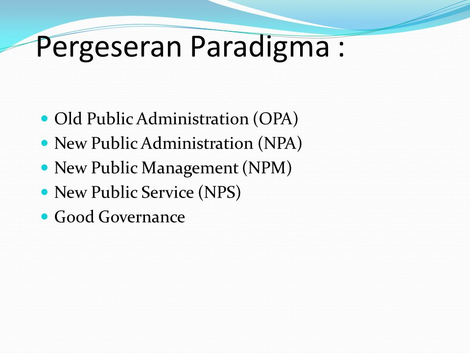 Pergeseran Paradigma : Old Public Administration (OPA) New Public Administration (NPA) New Public Management (NPM) New Public Service (NPS) Good Gover