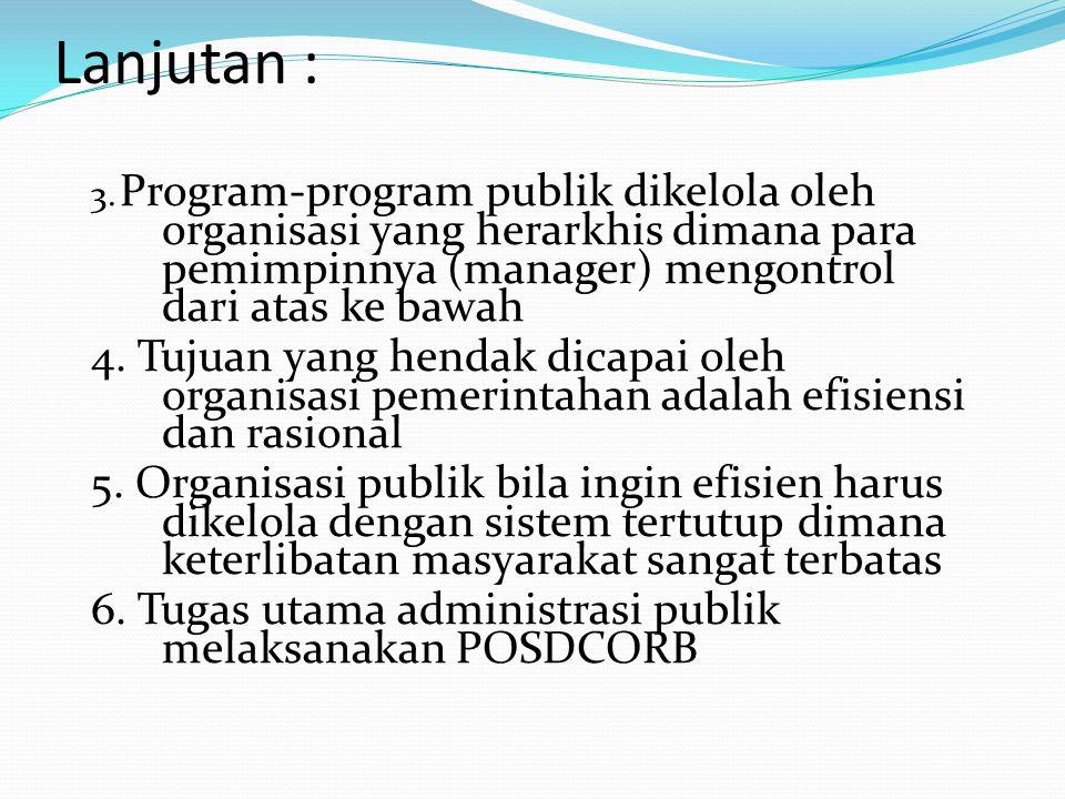 Lanjutan : 3. Program-program publik dikelola oleh organisasi yang herarkhis dimana para pemimpinnya (manager) mengontrol dari atas ke bawah 4. Tujuan