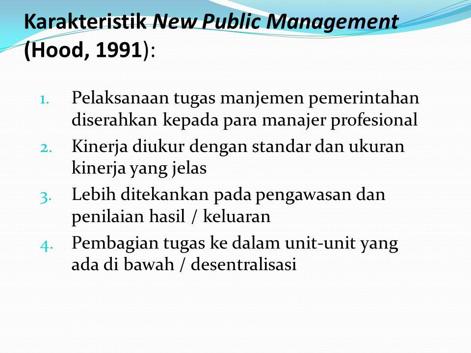 Karakteristik New Public Management (Hood, 1991): 1. Pelaksanaan tugas manjemen pemerintahan diserahkan kepada para manajer profesional 2. Kinerja diu