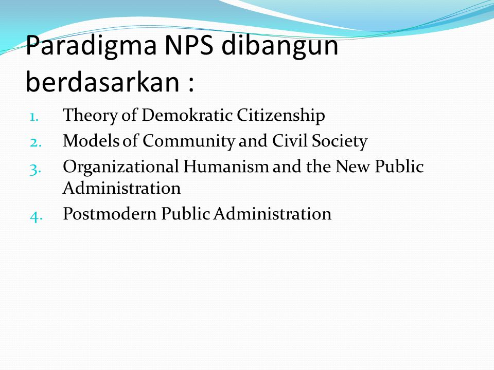 Paradigma NPS dibangun berdasarkan : 1. Theory of Demokratic Citizenship 2. Models of Community and Civil Society 3. Organizational Humanism and the N