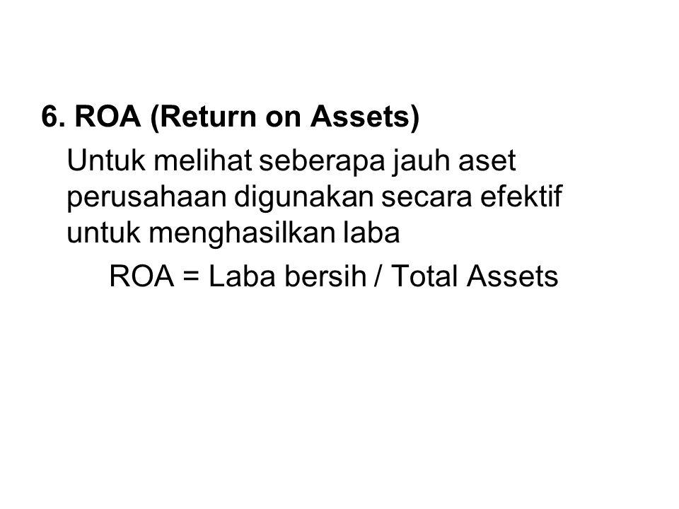 6. ROA (Return on Assets) Untuk melihat seberapa jauh aset perusahaan digunakan secara efektif untuk menghasilkan laba ROA = Laba bersih / Total Asset