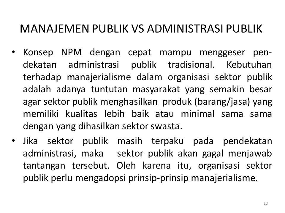 MANAJEMEN PUBLIK VS ADMINISTRASI PUBLIK Konsep NPM dengan cepat mampu menggeser pen- dekatan administrasi publik tradisional. Kebutuhan terhadap manaj