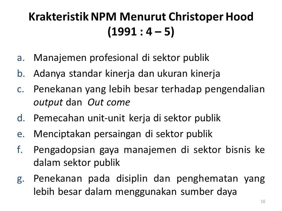 Krakteristik NPM Menurut Christoper Hood (1991 : 4 – 5) a.Manajemen profesional di sektor publik b.Adanya standar kinerja dan ukuran kinerja c.Penekan