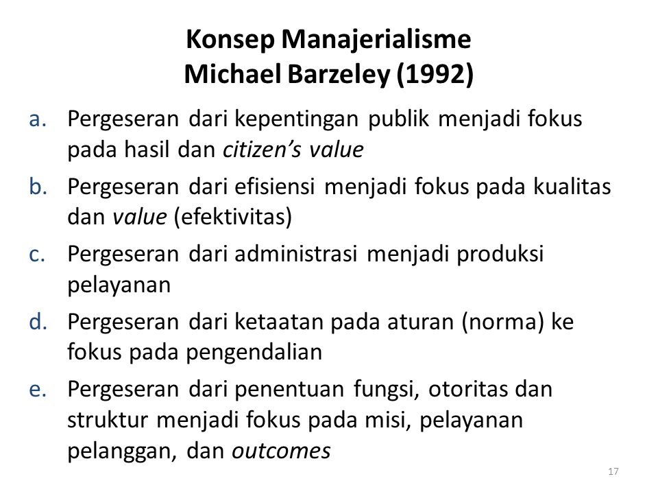 Konsep Manajerialisme Michael Barzeley (1992) a.Pergeseran dari kepentingan publik menjadi fokus pada hasil dan citizen's value b.Pergeseran dari efis