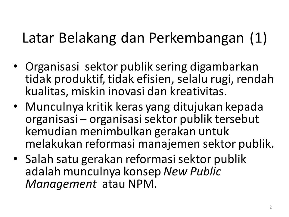Latar Belakang dan Perkembangan (1) Organisasi sektor publik sering digambarkan tidak produktif, tidak efisien, selalu rugi, rendah kualitas, miskin i