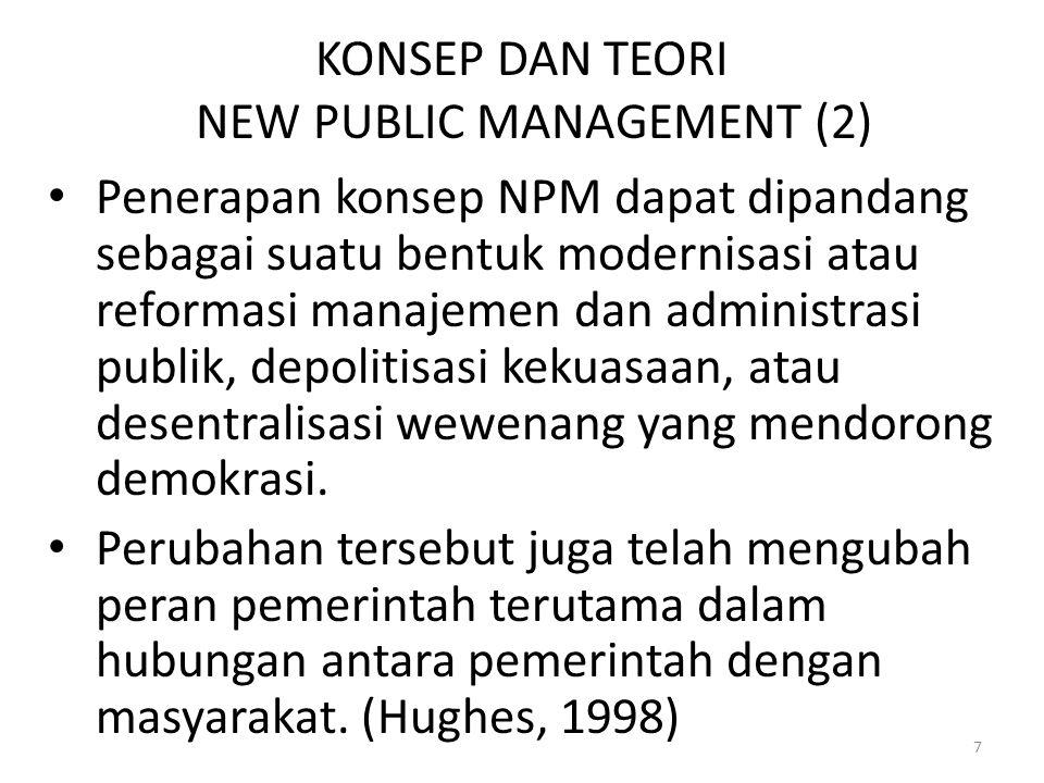 KONSEP DAN TEORI NEW PUBLIC MANAGEMENT (2) Penerapan konsep NPM dapat dipandang sebagai suatu bentuk modernisasi atau reformasi manajemen dan administrasi publik, depolitisasi kekuasaan, atau desentralisasi wewenang yang mendorong demokrasi.