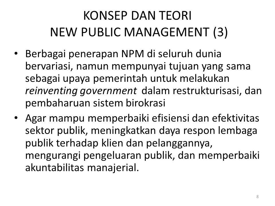 KONSEP DAN TEORI NEW PUBLIC MANAGEMENT (3) Berbagai penerapan NPM di seluruh dunia bervariasi, namun mempunyai tujuan yang sama sebagai upaya pemerintah untuk melakukan reinventing government dalam restrukturisasi, dan pembaharuan sistem birokrasi Agar mampu memperbaiki efisiensi dan efektivitas sektor publik, meningkatkan daya respon lembaga publik terhadap klien dan pelanggannya, mengurangi pengeluaran publik, dan memperbaiki akuntabilitas manajerial.