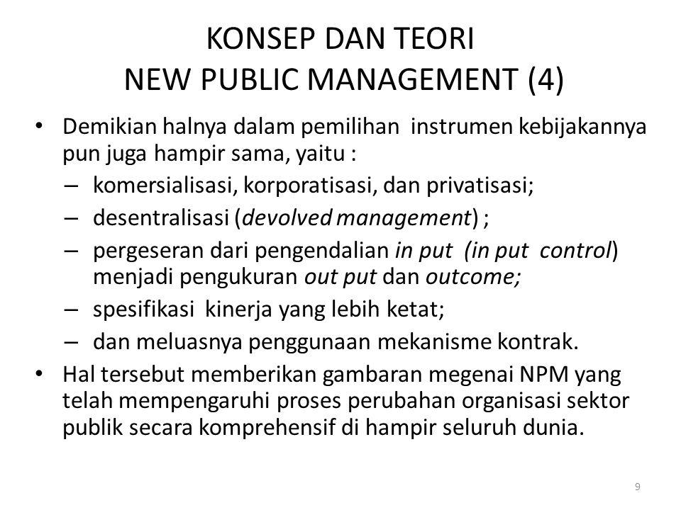 KONSEP DAN TEORI NEW PUBLIC MANAGEMENT (4) Demikian halnya dalam pemilihan instrumen kebijakannya pun juga hampir sama, yaitu : – komersialisasi, korporatisasi, dan privatisasi; – desentralisasi (devolved management) ; – pergeseran dari pengendalian in put (in put control) menjadi pengukuran out put dan outcome; – spesifikasi kinerja yang lebih ketat; – dan meluasnya penggunaan mekanisme kontrak.