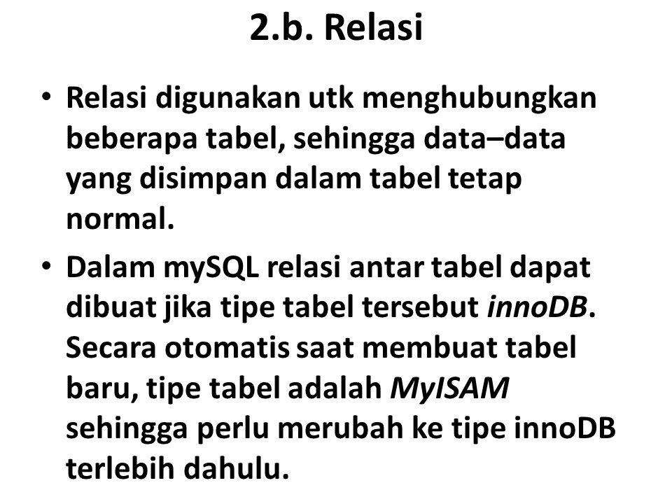 2.b. Relasi Relasi digunakan utk menghubungkan beberapa tabel, sehingga data–data yang disimpan dalam tabel tetap normal. Dalam mySQL relasi antar tab