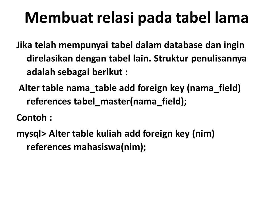 Membuat relasi pada tabel lama Jika telah mempunyai tabel dalam database dan ingin direlasikan dengan tabel lain. Struktur penulisannya adalah sebagai