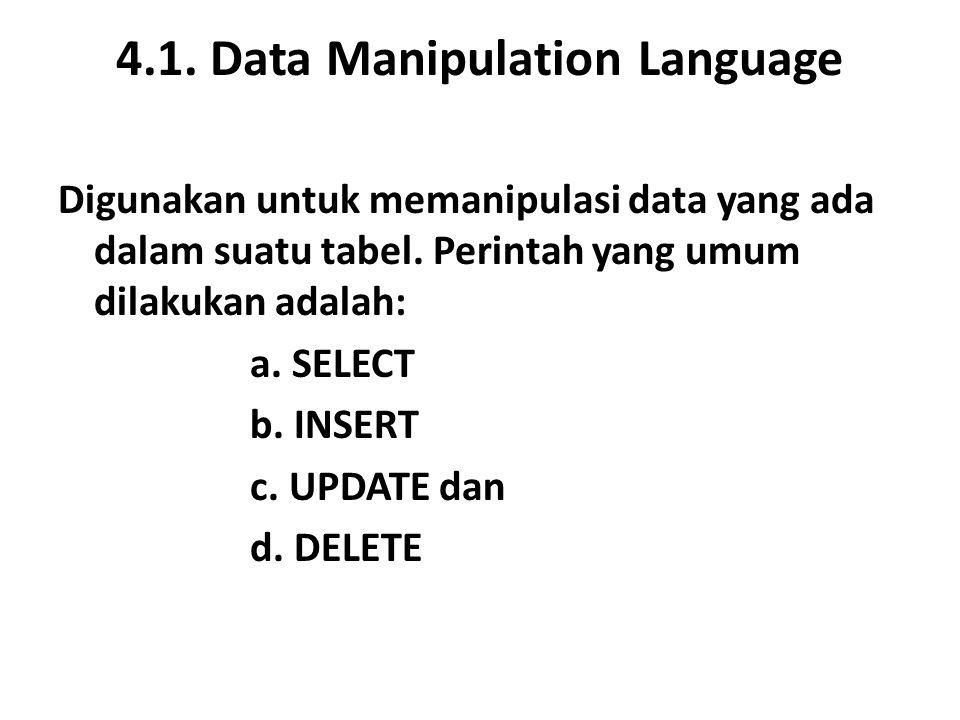 4.1. Data Manipulation Language Digunakan untuk memanipulasi data yang ada dalam suatu tabel. Perintah yang umum dilakukan adalah: a. SELECT b. INSERT