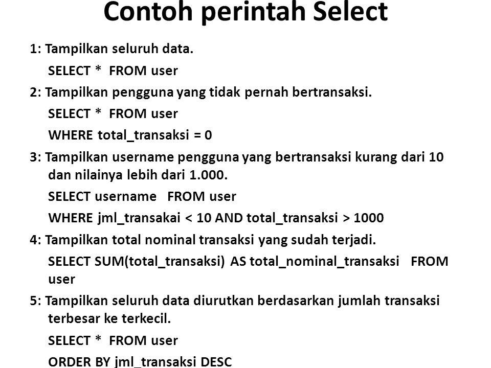 Contoh perintah Select 1: Tampilkan seluruh data. SELECT * FROM user 2: Tampilkan pengguna yang tidak pernah bertransaksi. SELECT * FROM user WHERE to