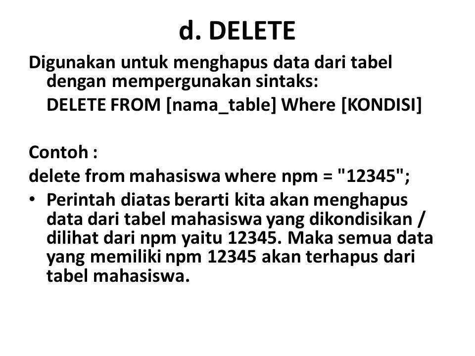 d. DELETE Digunakan untuk menghapus data dari tabel dengan mempergunakan sintaks: DELETE FROM [nama_table] Where [KONDISI] Contoh : delete from mahasi