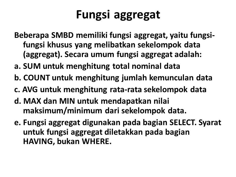 Fungsi aggregat Beberapa SMBD memiliki fungsi aggregat, yaitu fungsi- fungsi khusus yang melibatkan sekelompok data (aggregat). Secara umum fungsi agg