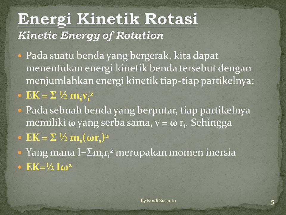 Pada suatu benda yang bergerak, kita dapat menentukan energi kinetik benda tersebut dengan menjumlahkan energi kinetik tiap-tiap partikelnya: EK = Σ ½ m i v i 2 Pada sebuah benda yang berputar, tiap partikelnya memiliki ω yang serba sama, v = ω r i.