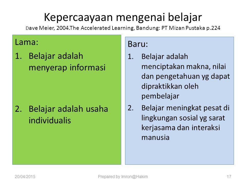 Kepercaayaan mengenai belajar D ave Meier, 2004.The Accelerated Learning, Bandung: PT Mizan Pustaka p.224 Lama: 1.Belajar adalah menyerap informasi 2.Belajar adalah usaha individualis Baru: 1.