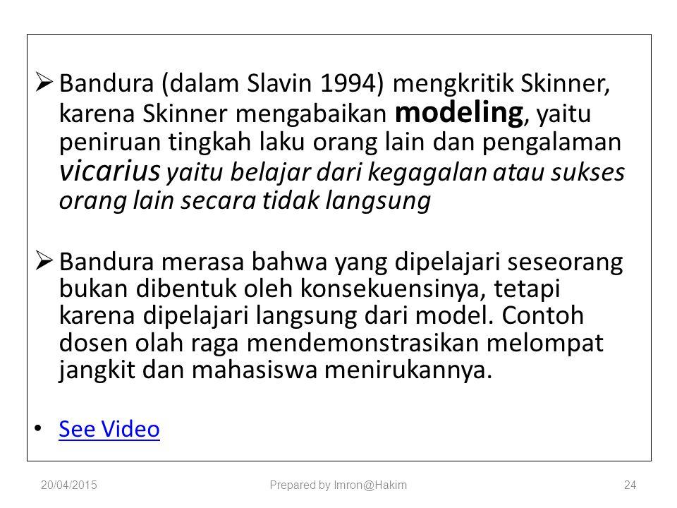  Bandura (dalam Slavin 1994) mengkritik Skinner, karena Skinner mengabaikan modeling, yaitu peniruan tingkah laku orang lain dan pengalaman vicarius yaitu belajar dari kegagalan atau sukses orang lain secara tidak langsung  Bandura merasa bahwa yang dipelajari seseorang bukan dibentuk oleh konsekuensinya, tetapi karena dipelajari langsung dari model.
