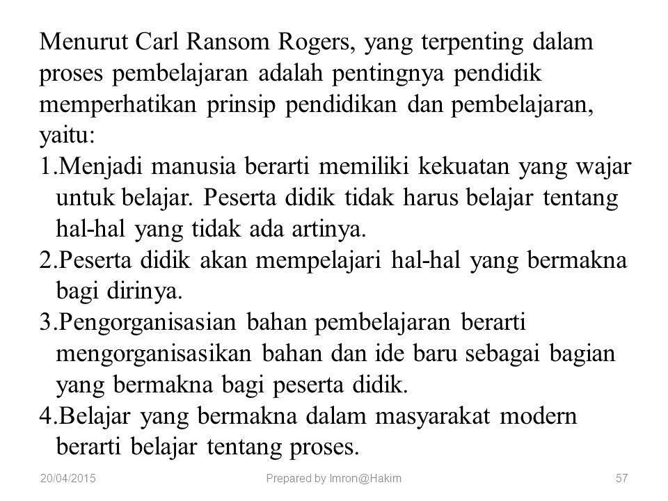20/04/2015Prepared by Imron@Hakim Menurut Carl Ransom Rogers, yang terpenting dalam proses pembelajaran adalah pentingnya pendidik memperhatikan prinsip pendidikan dan pembelajaran, yaitu: 1.Menjadi manusia berarti memiliki kekuatan yang wajar untuk belajar.