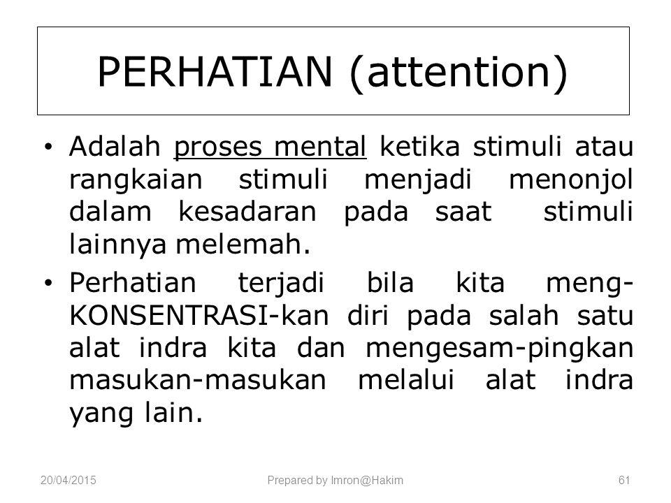 20/04/2015Prepared by Imron@Hakim61 PERHATIAN (attention) Adalah proses mental ketika stimuli atau rangkaian stimuli menjadi menonjol dalam kesadaran pada saat stimuli lainnya melemah.
