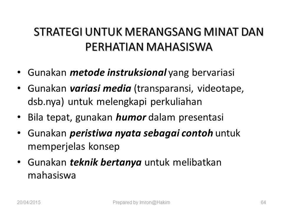 STRATEGI UNTUK MERANGSANG MINAT DAN PERHATIAN MAHASISWA Gunakan metode instruksional yang bervariasi Gunakan variasi media (transparansi, videotape, dsb.nya) untuk melengkapi perkuliahan Bila tepat, gunakan humor dalam presentasi Gunakan peristiwa nyata sebagai contoh untuk memperjelas konsep Gunakan teknik bertanya untuk melibatkan mahasiswa 20/04/2015Prepared by Imron@Hakim64