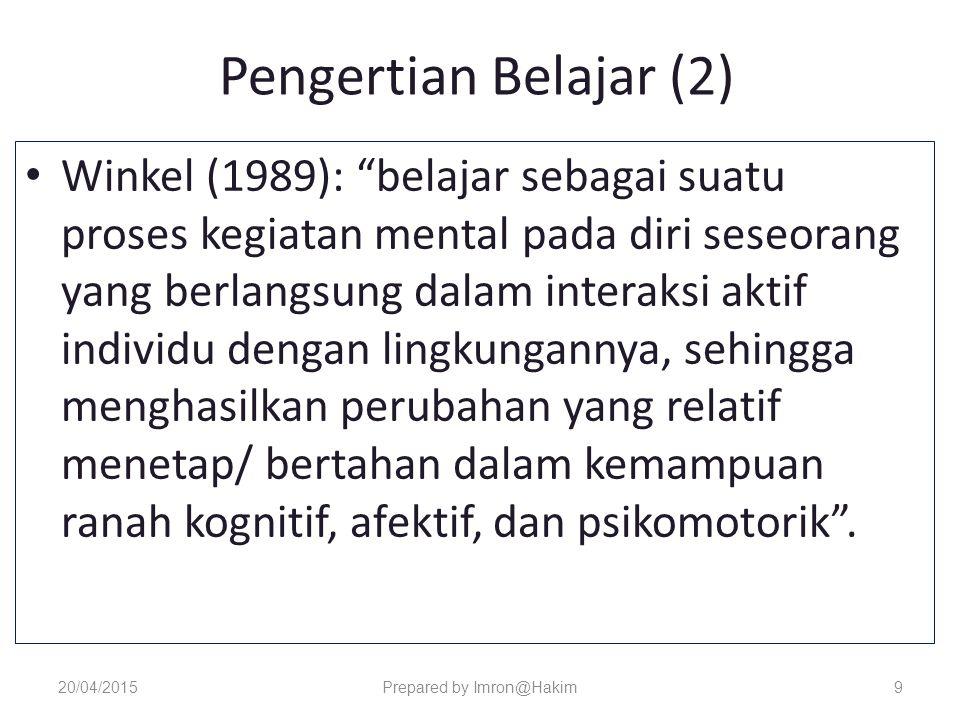 Pengertian Belajar (2) Winkel (1989): belajar sebagai suatu proses kegiatan mental pada diri seseorang yang berlangsung dalam interaksi aktif individu dengan lingkungannya, sehingga menghasilkan perubahan yang relatif menetap/ bertahan dalam kemampuan ranah kognitif, afektif, dan psikomotorik .