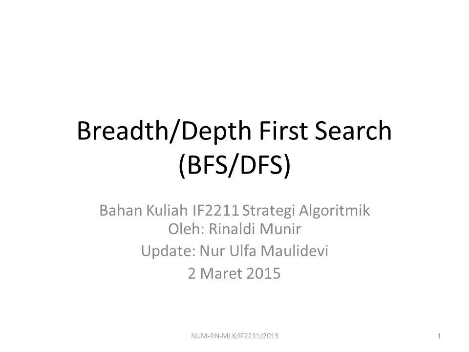 Traversal Graf Algoritma traversal graf: mengunjungi simpul dengan cara yang sistematik – Pencarian melebar (breadth first search/BFS) – Pencarian mendalam (depth first search/DFS) – Asumsi: graf terhubung Graf: representasi persoalan  Traversal graf: pencarian solusi social graph http://www.oreilly.de/catalog/9780596518172/toc.html Web page network 2NUM-RN-MLK/IF2211/2013