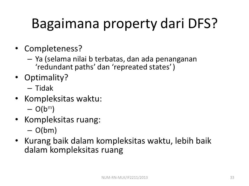 Bagaimana property dari DFS? Completeness? – Ya (selama nilai b terbatas, dan ada penanganan 'redundant paths' dan 'repreated states' ) Optimality? –