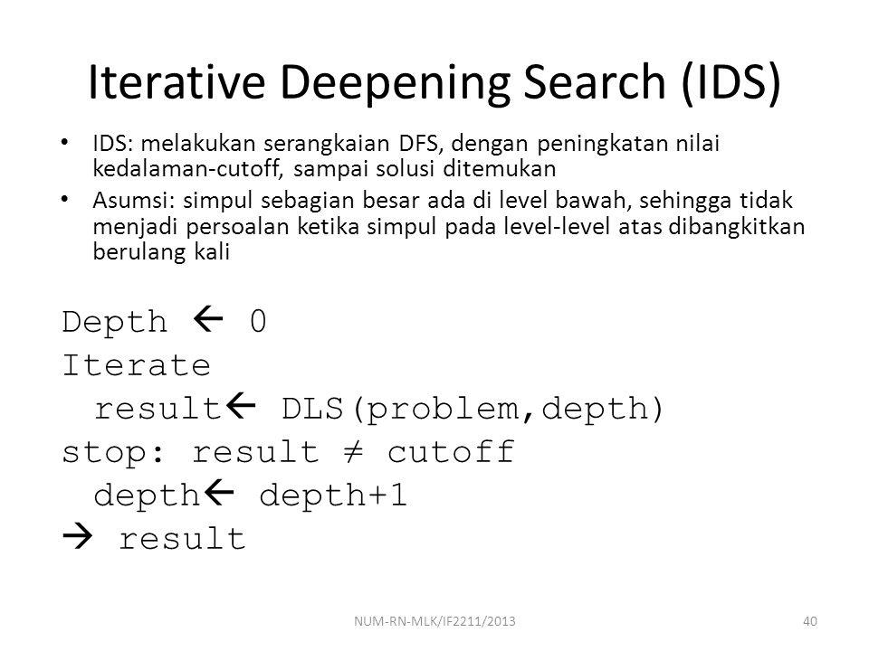 NUM-RN-MLK/IF2211/201340 Iterative Deepening Search (IDS) IDS: melakukan serangkaian DFS, dengan peningkatan nilai kedalaman-cutoff, sampai solusi dit