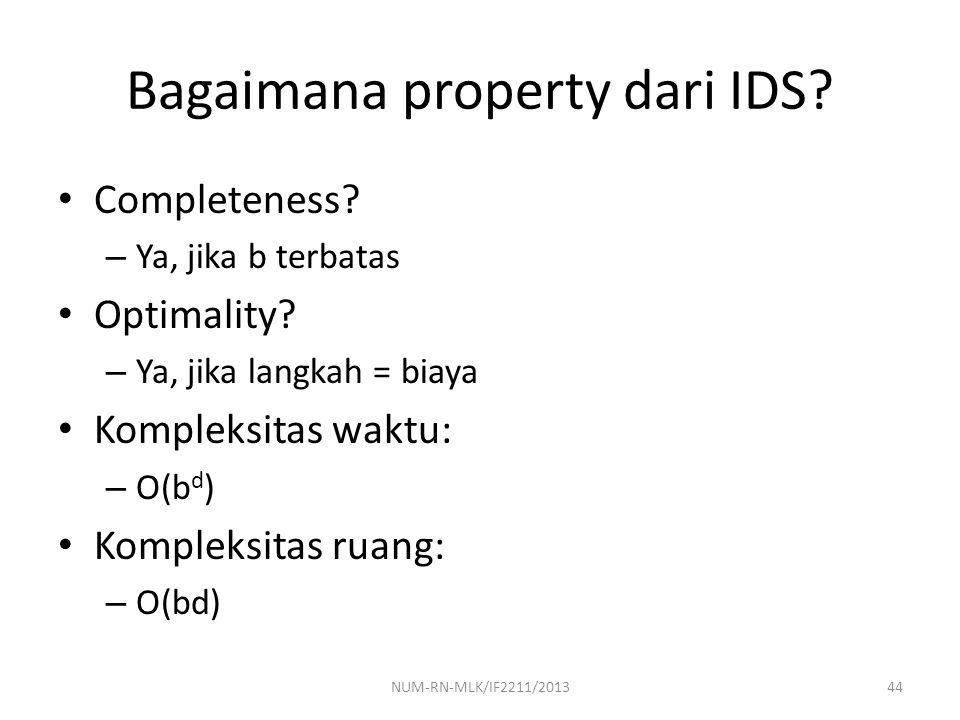 Bagaimana property dari IDS? Completeness? – Ya, jika b terbatas Optimality? – Ya, jika langkah = biaya Kompleksitas waktu: – O(b d ) Kompleksitas rua