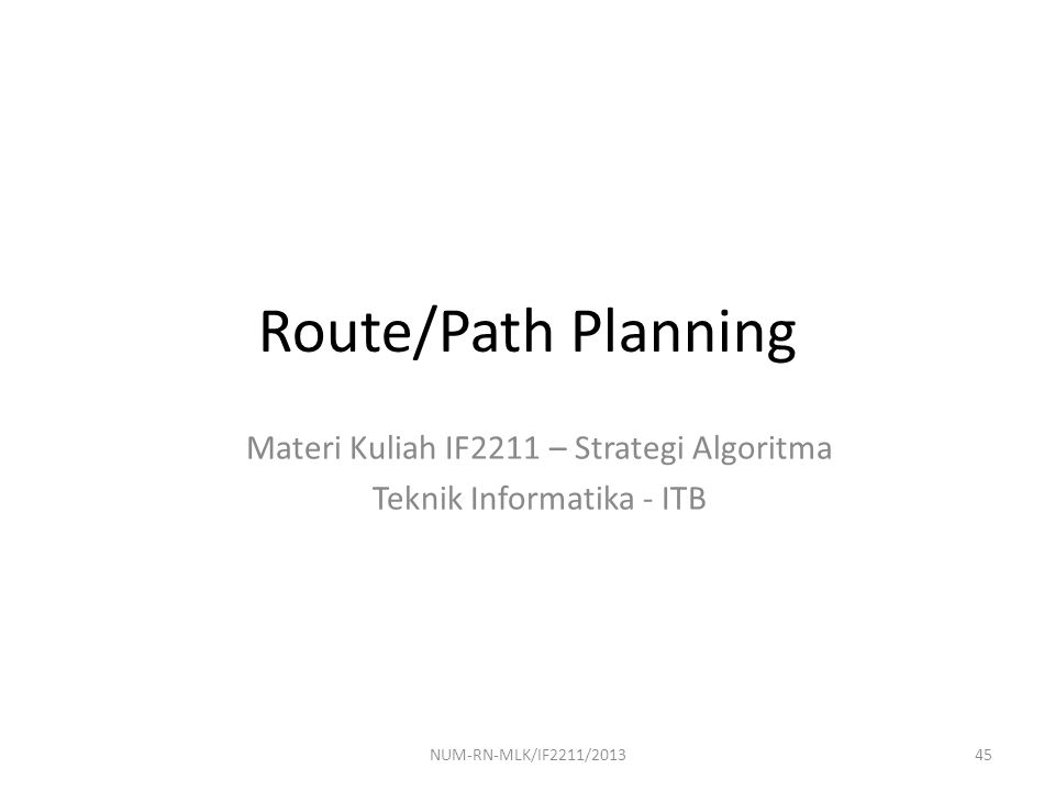 Route/Path Planning Materi Kuliah IF2211 – Strategi Algoritma Teknik Informatika - ITB 45NUM-RN-MLK/IF2211/2013