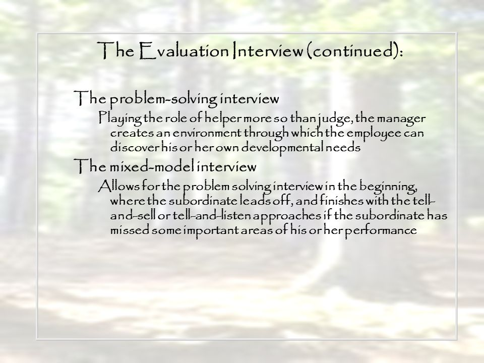 The Evaluation Interview (continued): The problem-solving interview Playing the role of helper more so than judge, the manager creates an environment