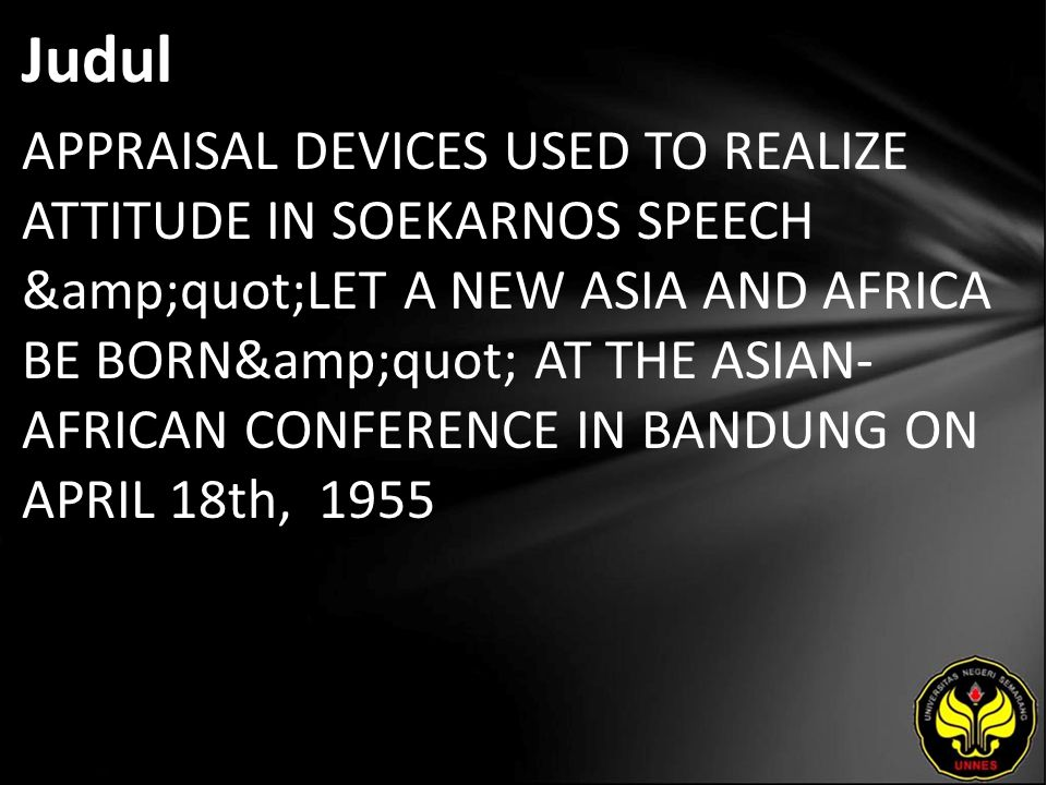 """Judul APPRAISAL DEVICES USED TO REALIZE ATTITUDE IN SOEKARNOS SPEECH """"LET A NEW ASIA AND AFRICA BE BORN"""" AT THE ASIAN- AFRICAN CONFERENCE IN BANDUNG ON APRIL 18th, 1955"""