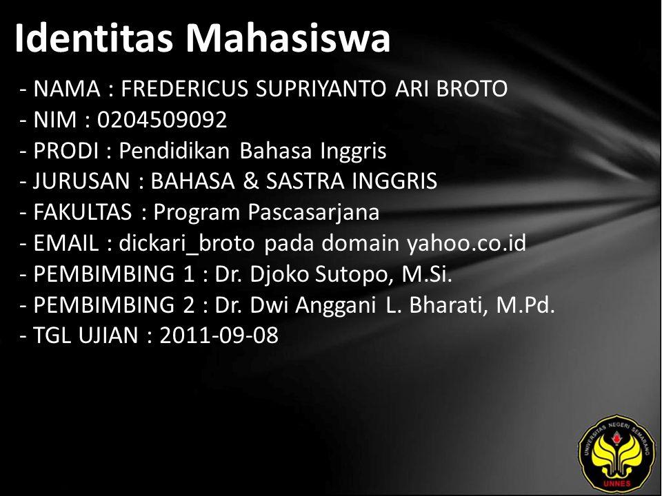 Identitas Mahasiswa - NAMA : FREDERICUS SUPRIYANTO ARI BROTO - NIM : 0204509092 - PRODI : Pendidikan Bahasa Inggris - JURUSAN : BAHASA & SASTRA INGGRIS - FAKULTAS : Program Pascasarjana - EMAIL : dickari_broto pada domain yahoo.co.id - PEMBIMBING 1 : Dr.