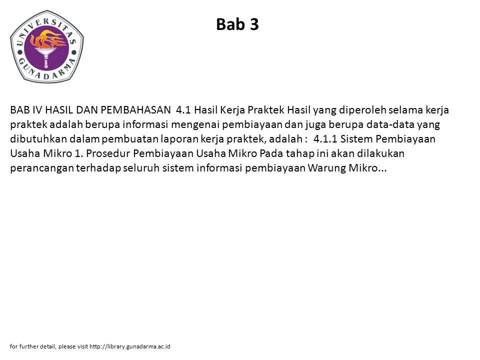 Bab 3 BAB IV HASIL DAN PEMBAHASAN 4.1 Hasil Kerja Praktek Hasil yang diperoleh selama kerja praktek adalah berupa informasi mengenai pembiayaan dan ju