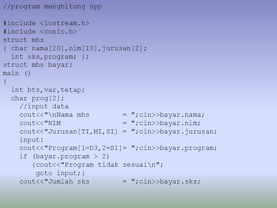 //program menghitung spp #include struct mhs { char nama[20],nim[10],jurusan[2]; int sks,program; }; struct mhs bayar; main () { int bts,var,tetap; char prog[2]; //input data cout >bayar.nama; cout >bayar.nim; cout >bayar.jurusan; input: cout >bayar.program; if (bayar.program > 2) {cout<< Program tidak sesuai\n ; goto input;} cout >bayar.sks;