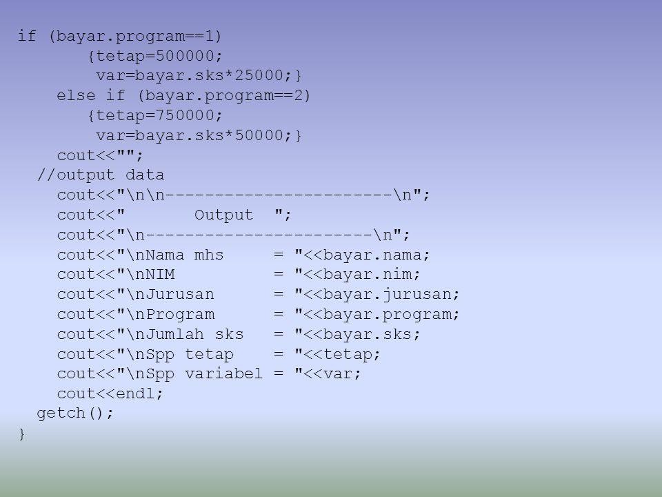 if (bayar.program==1) {tetap=500000; var=bayar.sks*25000;} else if (bayar.program==2) {tetap=750000; var=bayar.sks*50000;} cout<< ; //output data cout<< \n\n-----------------------\n ; cout<< Output ; cout<< \n-----------------------\n ; cout<< \nNama mhs = <<bayar.nama; cout<< \nNIM = <<bayar.nim; cout<< \nJurusan = <<bayar.jurusan; cout<< \nProgram = <<bayar.program; cout<< \nJumlah sks = <<bayar.sks; cout<< \nSpp tetap = <<tetap; cout<< \nSpp variabel = <<var; cout<<endl; getch(); }