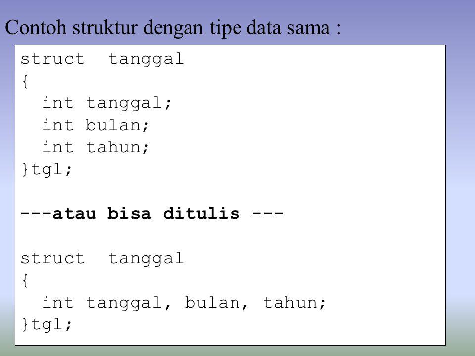 struct tanggal { int tanggal; int bulan; int tahun; }tgl; ---atau bisa ditulis --- struct tanggal { int tanggal, bulan, tahun; }tgl; Contoh struktur dengan tipe data sama :