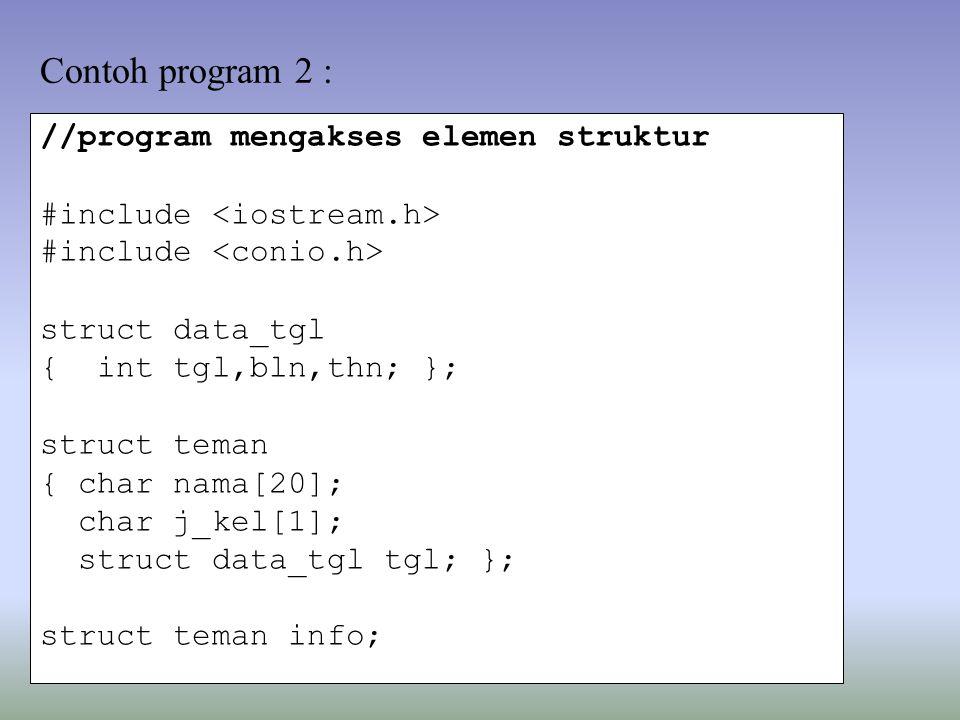 //program mengakses elemen struktur #include struct data_tgl { int tgl,bln,thn; }; struct teman { char nama[20]; char j_kel[1]; struct data_tgl tgl; }; struct teman info; Contoh program 2 :