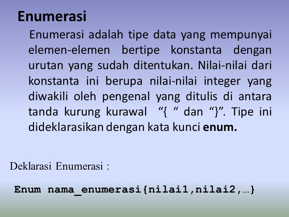 Enumerasi Enumerasi adalah tipe data yang mempunyai elemen-elemen bertipe konstanta dengan urutan yang sudah ditentukan.